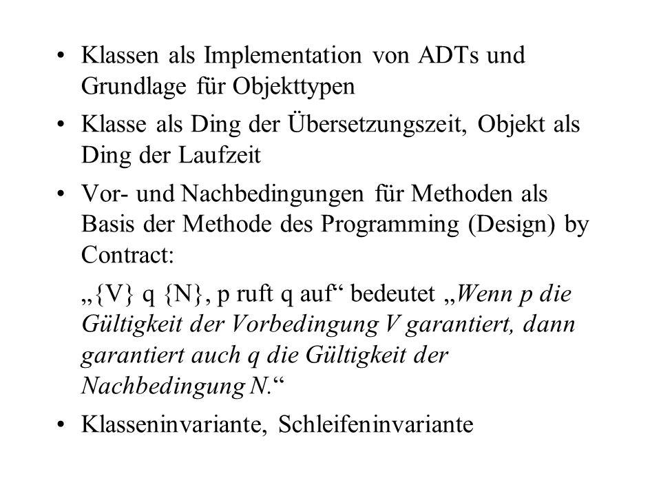 Klassen als Implementation von ADTs und Grundlage für Objekttypen Klasse als Ding der Übersetzungszeit, Objekt als Ding der Laufzeit Vor- und Nachbedi