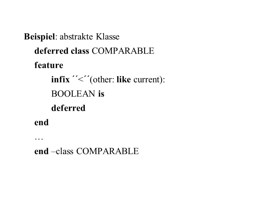 Beispiel: abstrakte Klasse deferred class COMPARABLE feature infix ´´<´´(other: like current): BOOLEAN is deferred end … end –class COMPARABLE