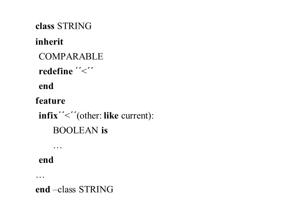 class STRING inherit COMPARABLE redefine ´´<´´ end feature infix´´<´´(other: like current): BOOLEAN is … end … end –class STRING