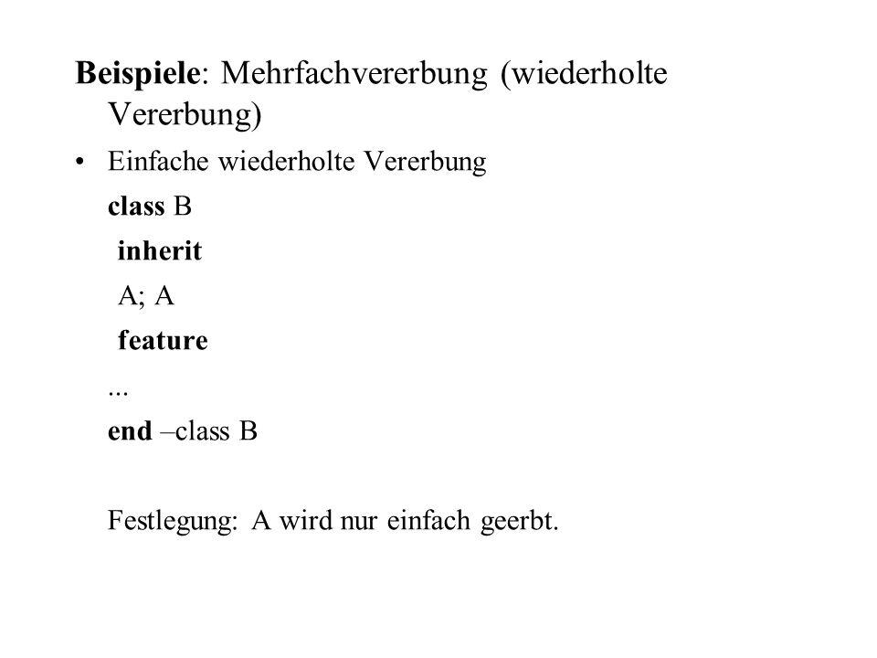 Beispiele: Mehrfachvererbung (wiederholte Vererbung) Einfache wiederholte Vererbung class B inherit A; A feature... end –class B Festlegung: A wird nu