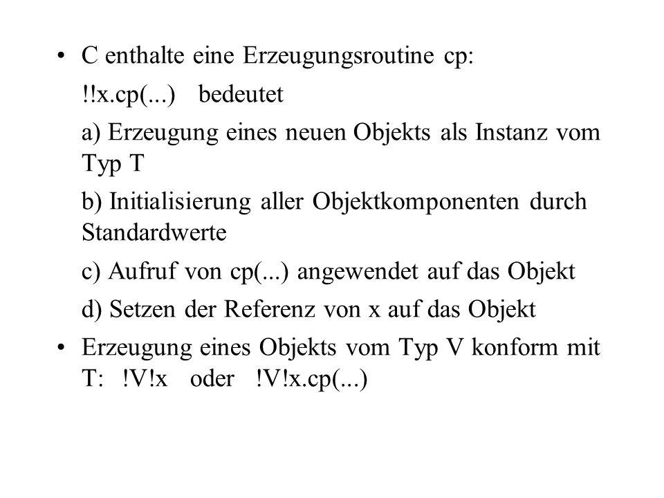 C enthalte eine Erzeugungsroutine cp: !!x.cp(...) bedeutet a) Erzeugung eines neuen Objekts als Instanz vom Typ T b) Initialisierung aller Objektkompo