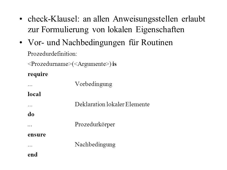 check-Klausel: an allen Anweisungsstellen erlaubt zur Formulierung von lokalen Eigenschaften Vor- und Nachbedingungen für Routinen Prozedurdefinition: