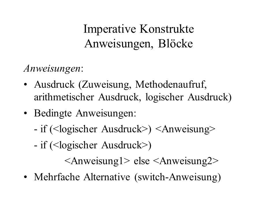 Imperative Konstrukte Anweisungen, Blöcke Anweisungen: Ausdruck (Zuweisung, Methodenaufruf, arithmetischer Ausdruck, logischer Ausdruck) Bedingte Anwe