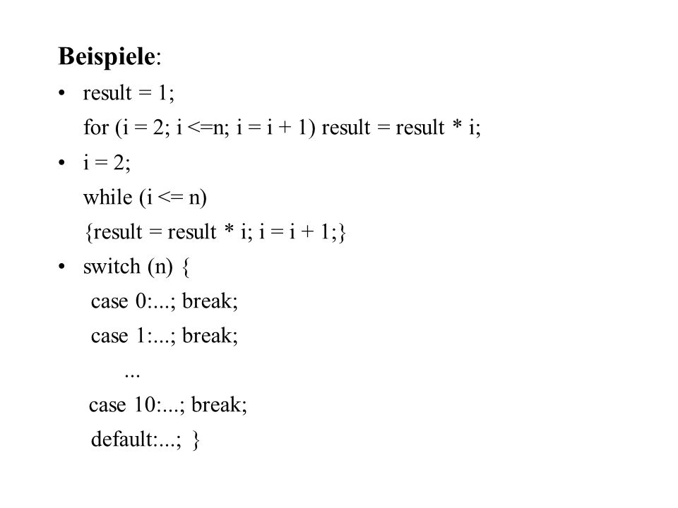 Beispiele: result = 1; for (i = 2; i <=n; i = i + 1) result = result * i; i = 2; while (i <= n) {result = result * i; i = i + 1;} switch (n) { case 0:
