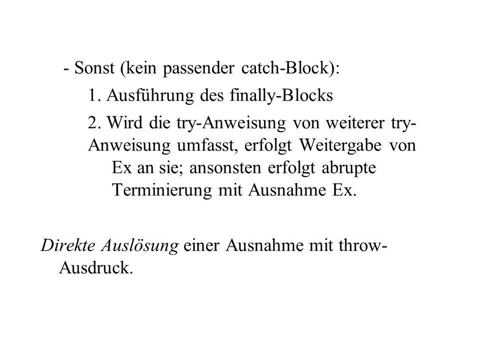 - Sonst (kein passender catch-Block): 1. Ausführung des finally-Blocks 2. Wird die try-Anweisung von weiterer try- Anweisung umfasst, erfolgt Weiterga