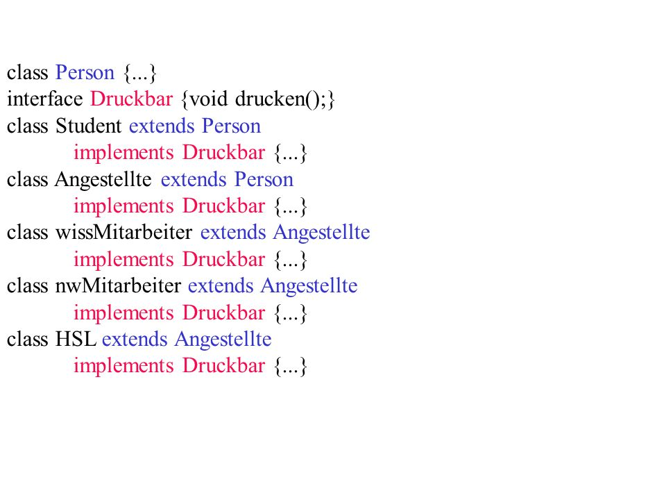 class Person {...} interface Druckbar {void drucken();} class Student extends Person implements Druckbar {...} class Angestellte extends Person implements Druckbar {...} class wissMitarbeiter extends Angestellte implements Druckbar {...} class nwMitarbeiter extends Angestellte implements Druckbar {...} class HSL extends Angestellte implements Druckbar {...}