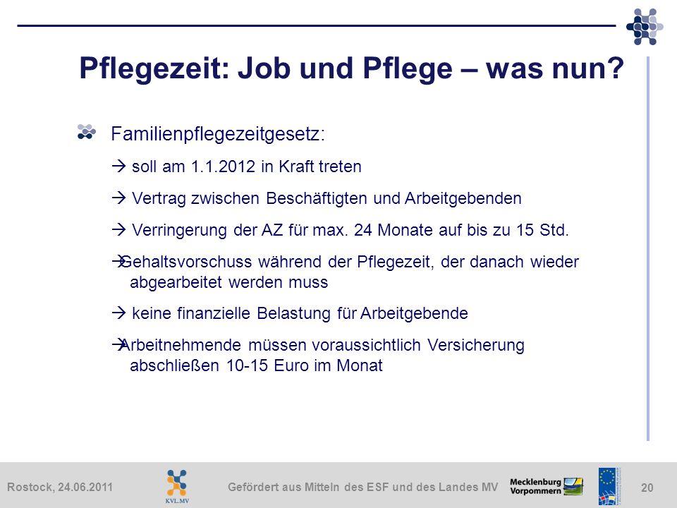 Gefördert aus Mitteln des ESF und des Landes MVRostock, 24.06.2011 20 Pflegezeit: Job und Pflege – was nun? Familienpflegezeitgesetz: soll am 1.1.2012