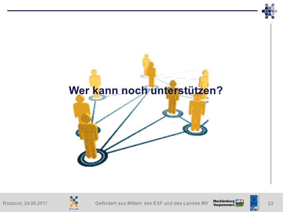 Gefördert aus Mitteln des ESF und des Landes MVRostock, 24.06.2011 23 Wer kann noch unterstützen?