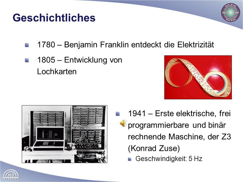 Geschichtliches 1780 – Benjamin Franklin entdeckt die Elektrizität 1941 – Erste elektrische, frei programmierbare und binär rechnende Maschine, der Z3