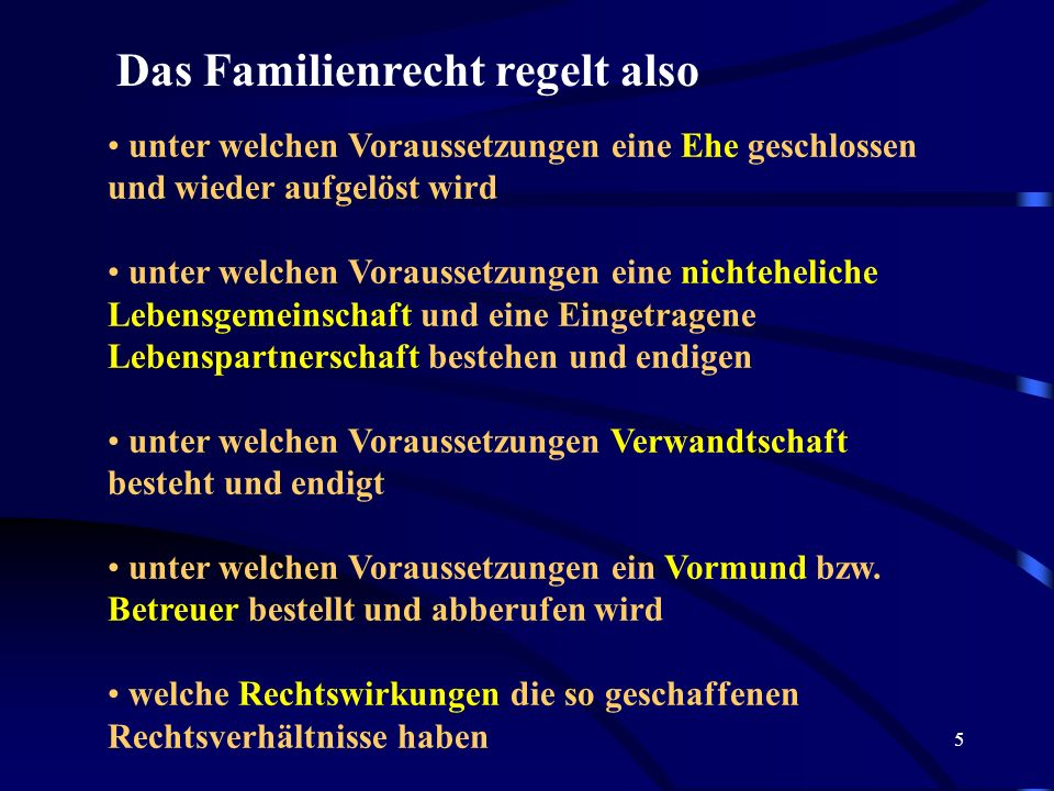5 Das Familienrecht regelt also unter welchen Voraussetzungen eine Ehe geschlossen und wieder aufgelöst wird unter welchen Voraussetzungen eine nichteheliche Lebensgemeinschaft und eine Eingetragene Lebenspartnerschaft bestehen und endigen unter welchen Voraussetzungen Verwandtschaft besteht und endigt unter welchen Voraussetzungen ein Vormund bzw.
