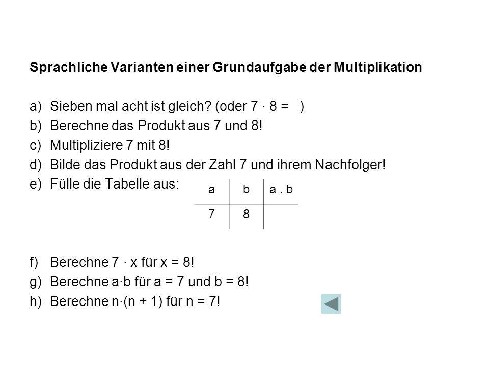 Sprachliche Varianten einer Grundaufgabe der Multiplikation a)Sieben mal acht ist gleich? (oder 7 · 8 = ) b)Berechne das Produkt aus 7 und 8! c)Multip