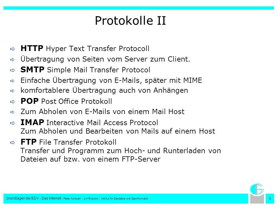 9 Grundlagen der EDV - Das Internet - Peter Korduan - Uni Rostock - Institut für Geodäsie und Geoinformatik Internetadressen Setzen sich zusammen aus: Netzwerk-Adresse und Host Adresse Es gibt drei Klassen lokaler Netze: – Große Netze (Class A) 1.0.0.0-127.0.0.0, (127 Netze mit je 1,6 Mill Hosts) – Mittlere Netze (Class B) 128.0.0.0-191.255.0.0, (16320 Netze mit je 65024 Hosts) – kleine Netze (Class C) 192.0.0.0-223.255.255.2550 (2 Mill Netze mit je 254 Hosts) – Multicast Adressen (Class D) 224.0.0.0-239.255.255.255 (Sendung an mehrere Hosts) – Experimentelle und zukünftige Netze (Class E) 240.0.0.0-254.255.255.255 – Lokale Adresse (localhost) 127.0.0.1 – Netzmaske 255.0.0.0-255.255.255.255