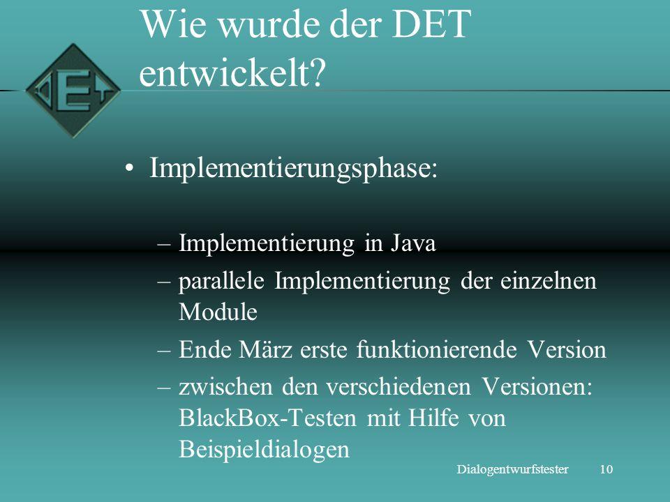 10Dialogentwurfstester Wie wurde der DET entwickelt? Implementierungsphase: –Implementierung in Java –parallele Implementierung der einzelnen Module –
