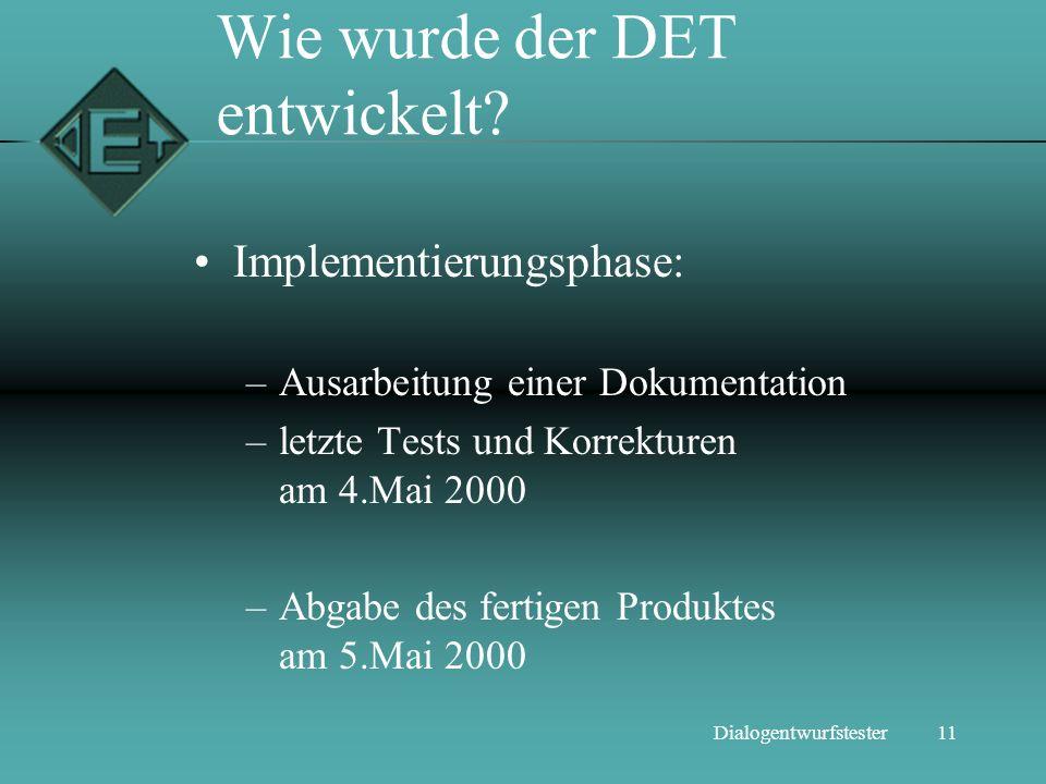 11Dialogentwurfstester Wie wurde der DET entwickelt? Implementierungsphase: –Ausarbeitung einer Dokumentation –letzte Tests und Korrekturen am 4.Mai 2