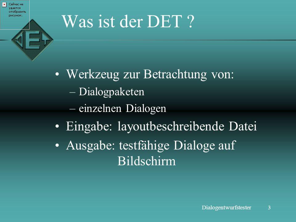 3Dialogentwurfstester Was ist der DET ? Werkzeug zur Betrachtung von: –Dialogpaketen –einzelnen Dialogen Eingabe: layoutbeschreibende Datei Ausgabe: t