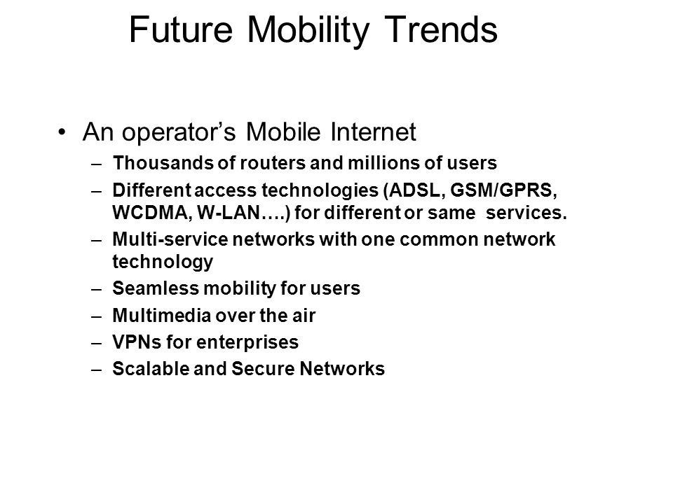 Future Mobility Trends An operators Mobile Internet –Thousands of routers and millions of users –Different access technologies (ADSL, GSM/GPRS, WCDMA,