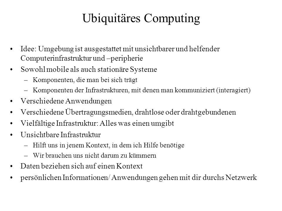 Ubiquitäres Computing Idee: Umgebung ist ausgestattet mit unsichtbarer und helfender Computerinfrastruktur und –peripherie Sowohl mobile als auch stat