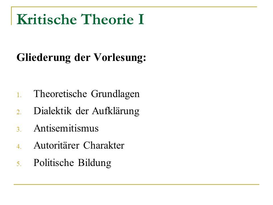 Kritische Theorie I Gliederung der Vorlesung: 1. Theoretische Grundlagen 2. Dialektik der Aufklärung 3. Antisemitismus 4. Autoritärer Charakter 5. Pol