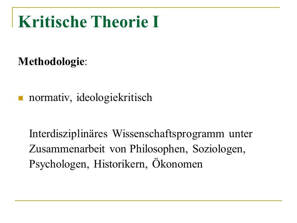 Kritische Theorie I Methodologie: normativ, ideologiekritisch Interdisziplinäres Wissenschaftsprogramm unter Zusammenarbeit von Philosophen, Soziologe