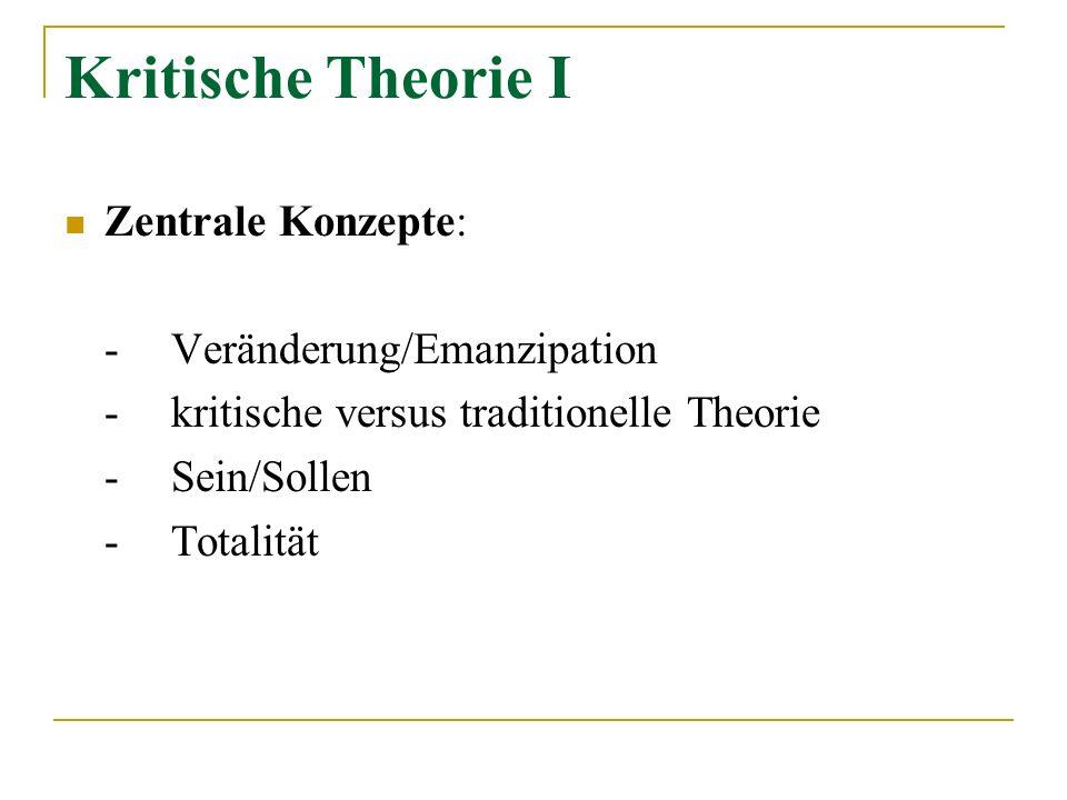 Kritische Theorie I Zentrale Konzepte: -Veränderung/Emanzipation - kritische versus traditionelle Theorie -Sein/Sollen -Totalität