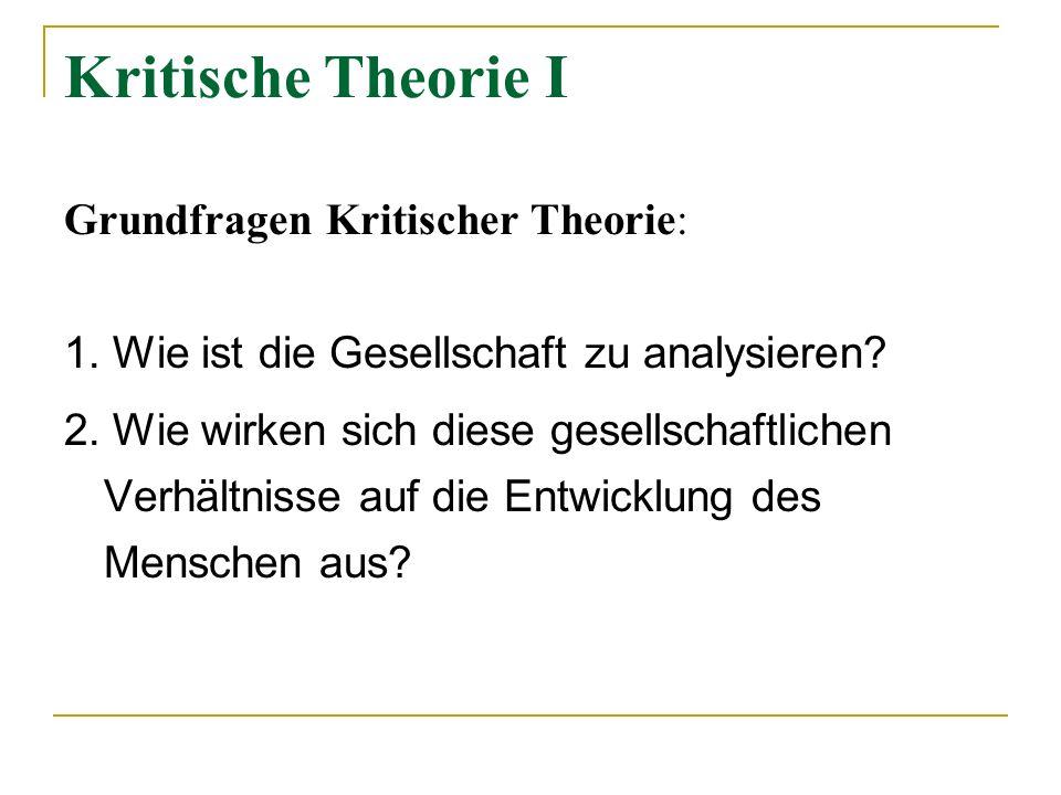 Kritische Theorie I Grundfragen Kritischer Theorie: 1. Wie ist die Gesellschaft zu analysieren? 2. Wie wirken sich diese gesellschaftlichen Verhältnis