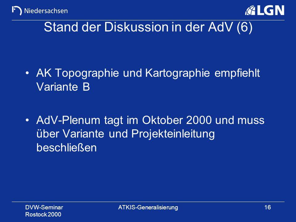 DVW-Seminar Rostock 2000 ATKIS-Generalisierung16 Stand der Diskussion in der AdV (6) AK Topographie und Kartographie empfiehlt Variante B AdV-Plenum t