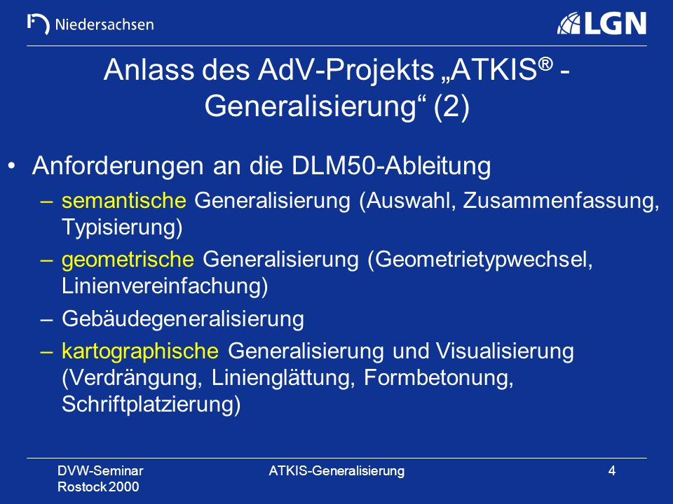 DVW-Seminar Rostock 2000 ATKIS-Generalisierung4 Anlass des AdV-Projekts ATKIS ® - Generalisierung (2) Anforderungen an die DLM50-Ableitung –semantisch