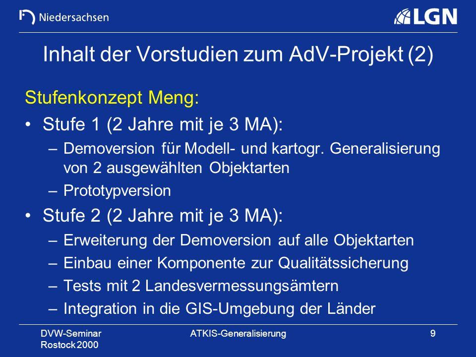 DVW-Seminar Rostock 2000 ATKIS-Generalisierung9 Inhalt der Vorstudien zum AdV-Projekt (2) Stufenkonzept Meng: Stufe 1 (2 Jahre mit je 3 MA): –Demovers