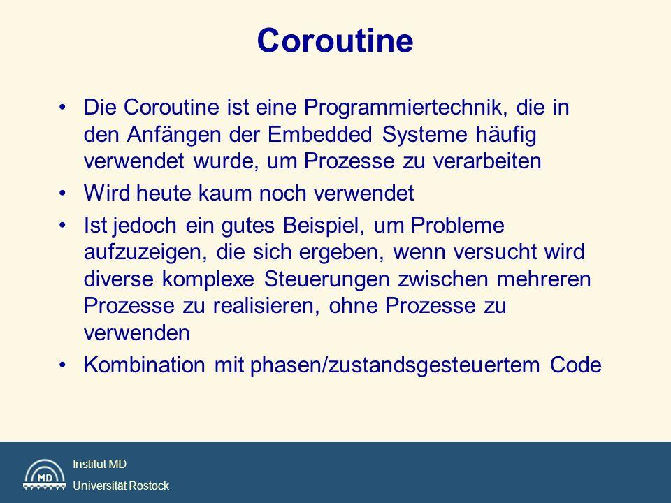 Institut MD Universität Rostock Coroutine Die Coroutine ist eine Programmiertechnik, die in den Anfängen der Embedded Systeme häufig verwendet wurde,