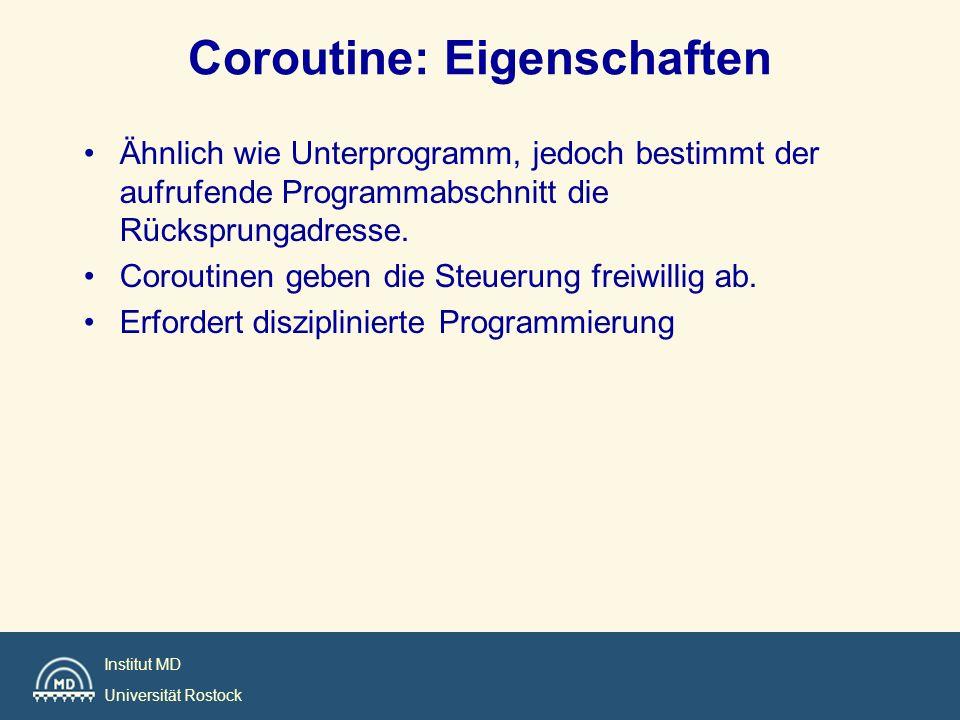 Institut MD Universität Rostock Coroutine: Eigenschaften Ähnlich wie Unterprogramm, jedoch bestimmt der aufrufende Programmabschnitt die Rücksprungadr