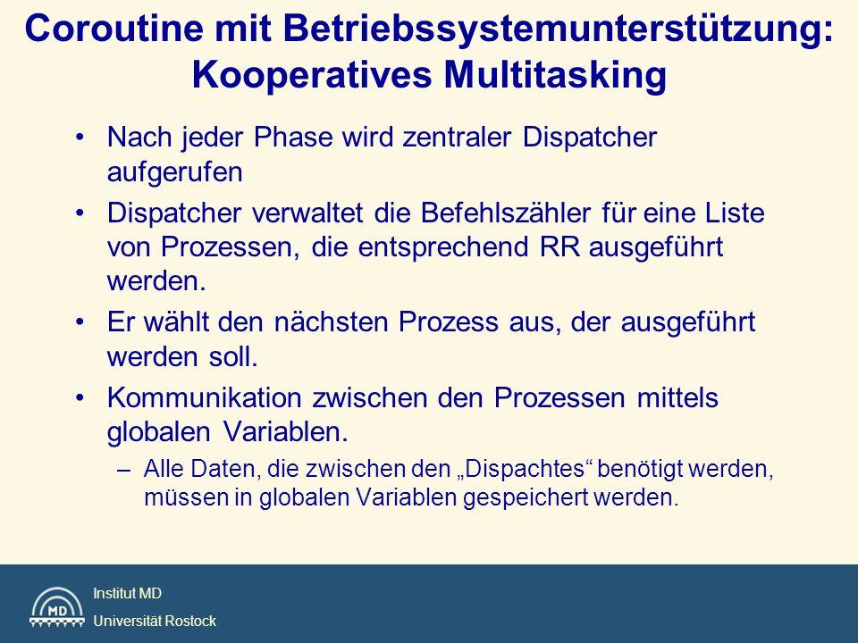 Institut MD Universität Rostock Coroutine mit Betriebssystemunterstützung: Kooperatives Multitasking Nach jeder Phase wird zentraler Dispatcher aufger