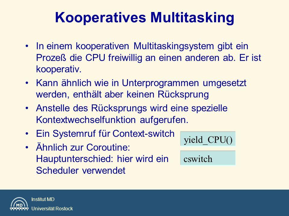 Institut MD Universität Rostock In einem kooperativen Multitaskingsystem gibt ein Prozeß die CPU freiwillig an einen anderen ab. Er ist kooperativ. Ka