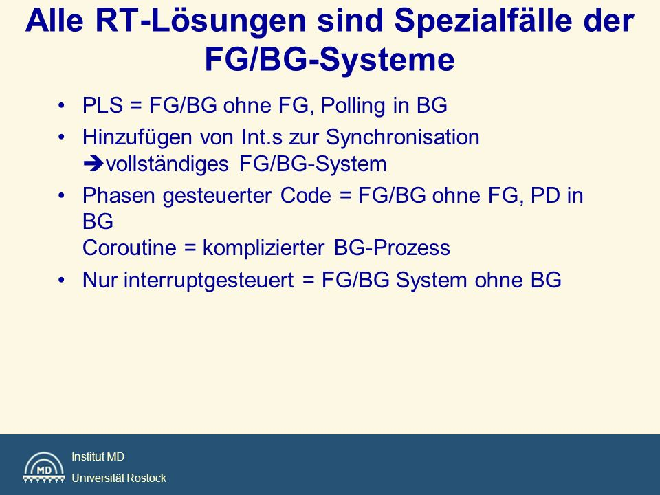 Institut MD Universität Rostock Alle RT-Lösungen sind Spezialfälle der FG/BG-Systeme PLS = FG/BG ohne FG, Polling in BG Hinzufügen von Int.s zur Synch