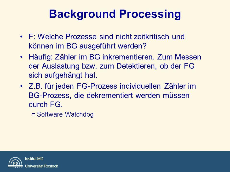 Institut MD Universität Rostock Background Processing F: Welche Prozesse sind nicht zeitkritisch und können im BG ausgeführt werden? Häufig: Zähler im