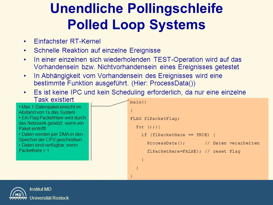 Institut MD Universität Rostock Alle RT-Lösungen sind Spezialfälle der FG/BG-Systeme PLS = FG/BG ohne FG, Polling in BG Hinzufügen von Int.s zur Synchronisation vollständiges FG/BG-System Phasen gesteuerter Code = FG/BG ohne FG, PD in BG Coroutine = komplizierter BG-Prozess Nur interruptgesteuert = FG/BG System ohne BG