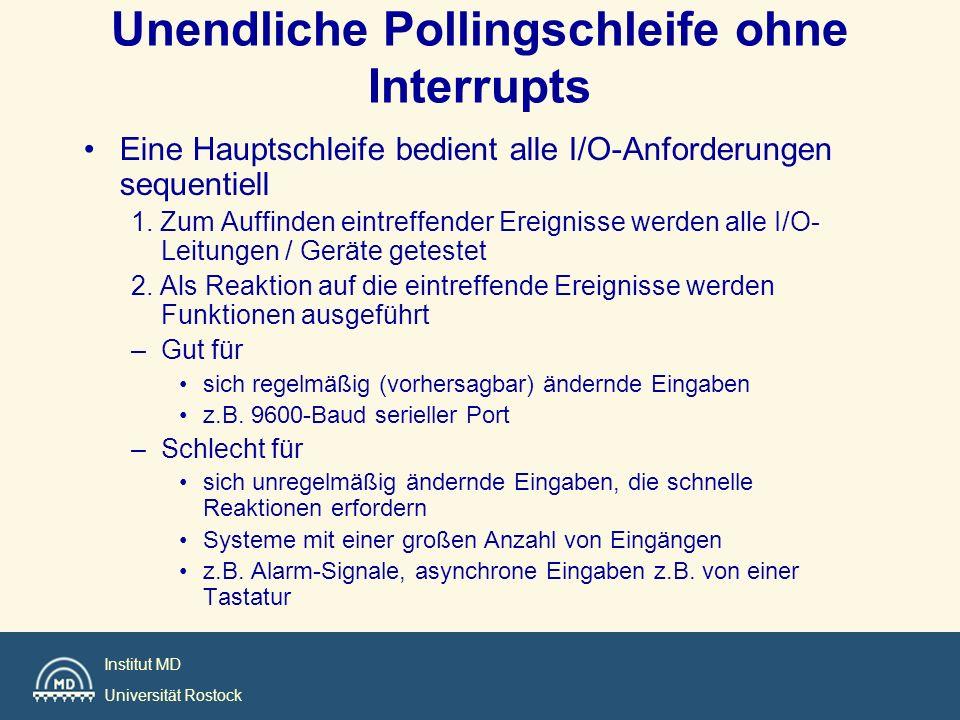 Institut MD Universität Rostock main() { for (;;){ CheckInputs(); CheckDigitalInterfaces(); Application(); } Unendliche Pollingschleife ohne Interrupts als zyklische Exekutive (ZE) Beispiel für Codeabschnitte main() { i =0; for (;;){ CheckInputs(); CheckDigitalInterfaces(); switch (i){ case 0 : application0();break; case 1 : application1();break; case 2 : application2();break; case 3 : i=0;break; } i++; }