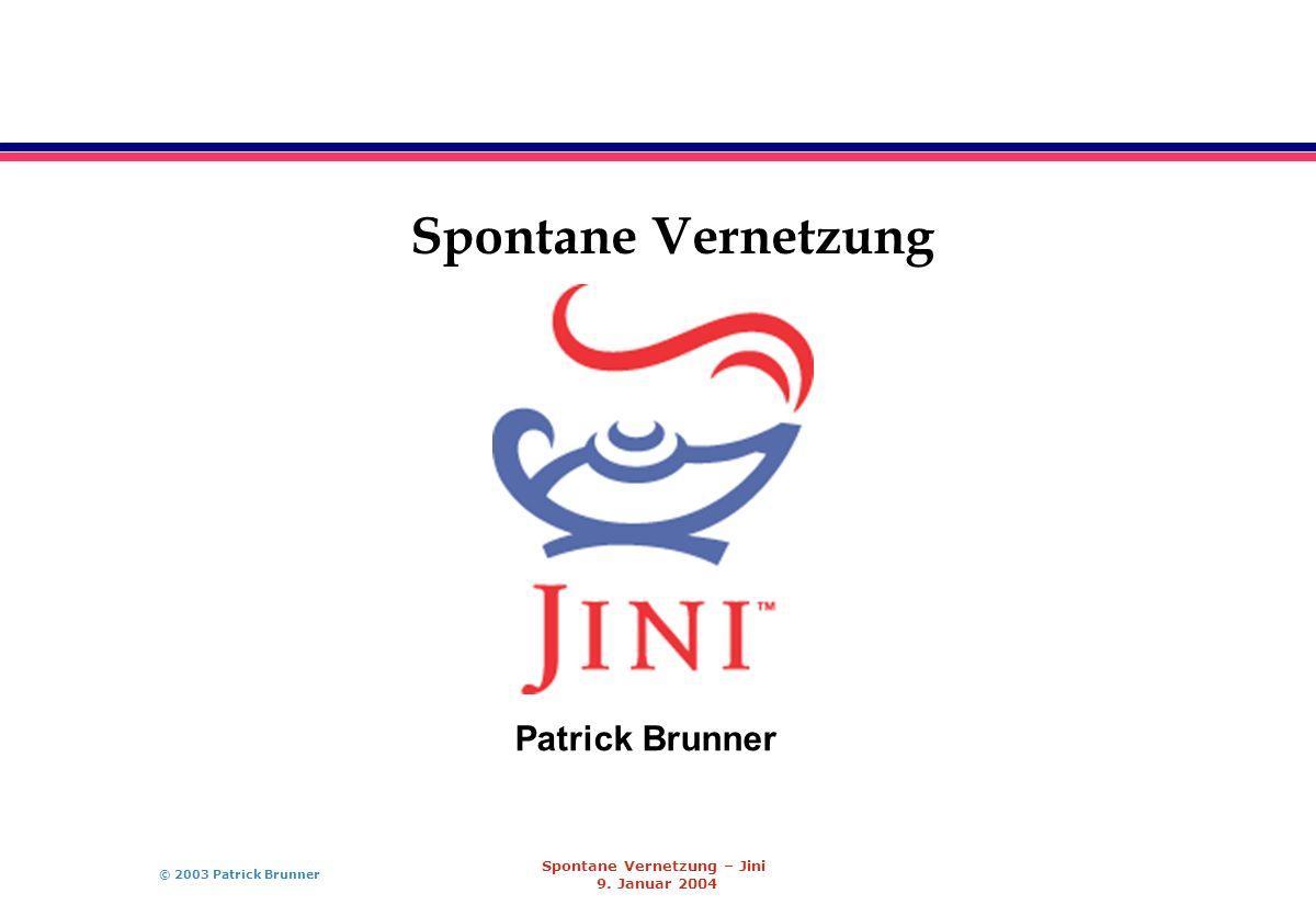 © 2003 Patrick Brunner Spontane Vernetzung – Jini 9. Januar 2004 Spontane Vernetzung Patrick Brunner