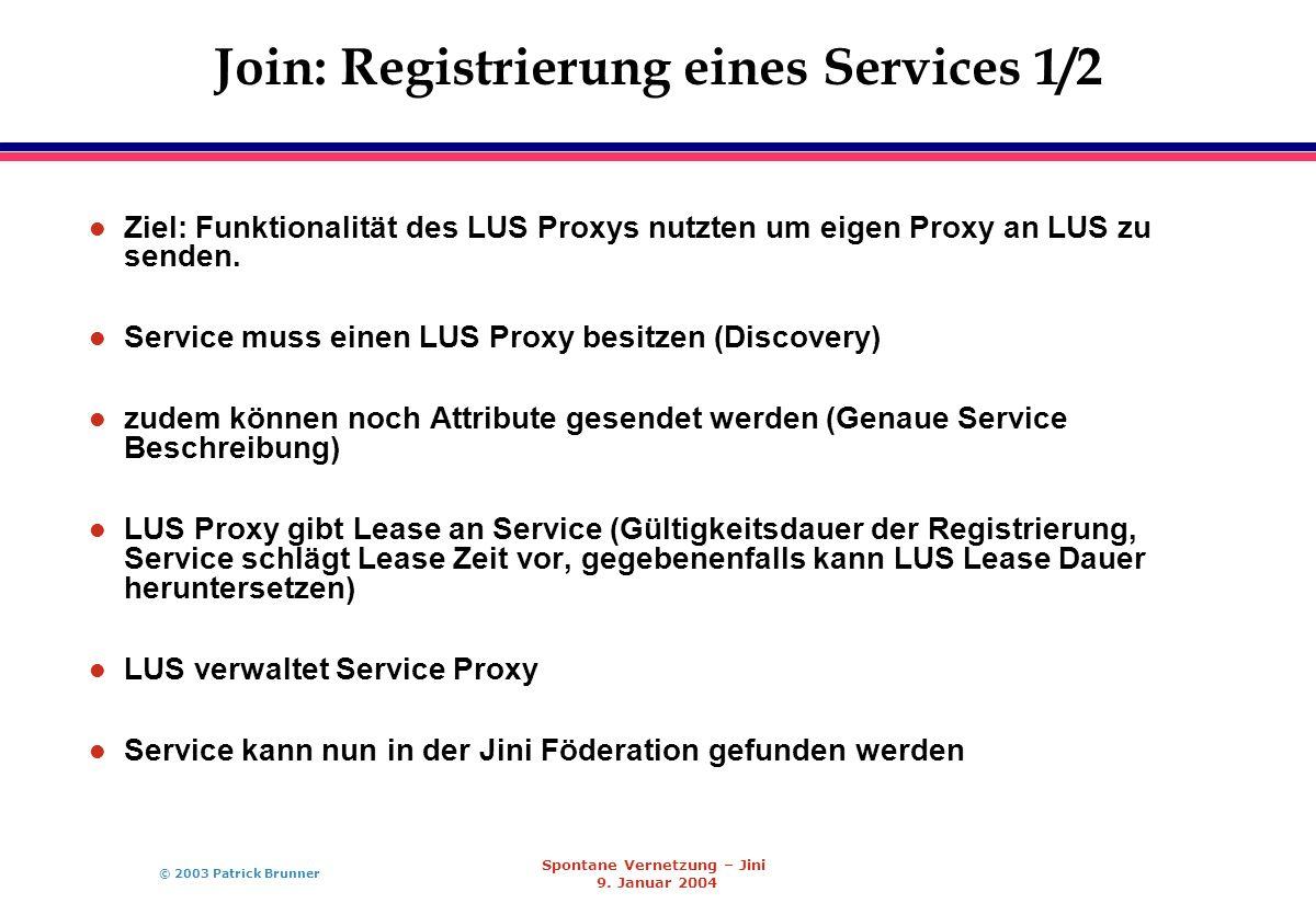 © 2003 Patrick Brunner Spontane Vernetzung – Jini 9. Januar 2004 Join: Registrierung eines Services 1/2 l Ziel: Funktionalität des LUS Proxys nutzten