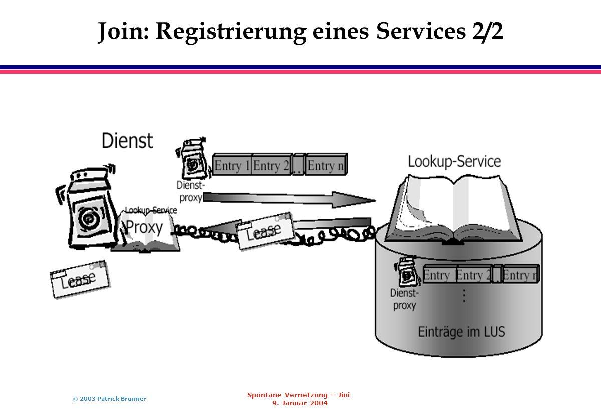 © 2003 Patrick Brunner Spontane Vernetzung – Jini 9. Januar 2004 Join: Registrierung eines Services 2/2
