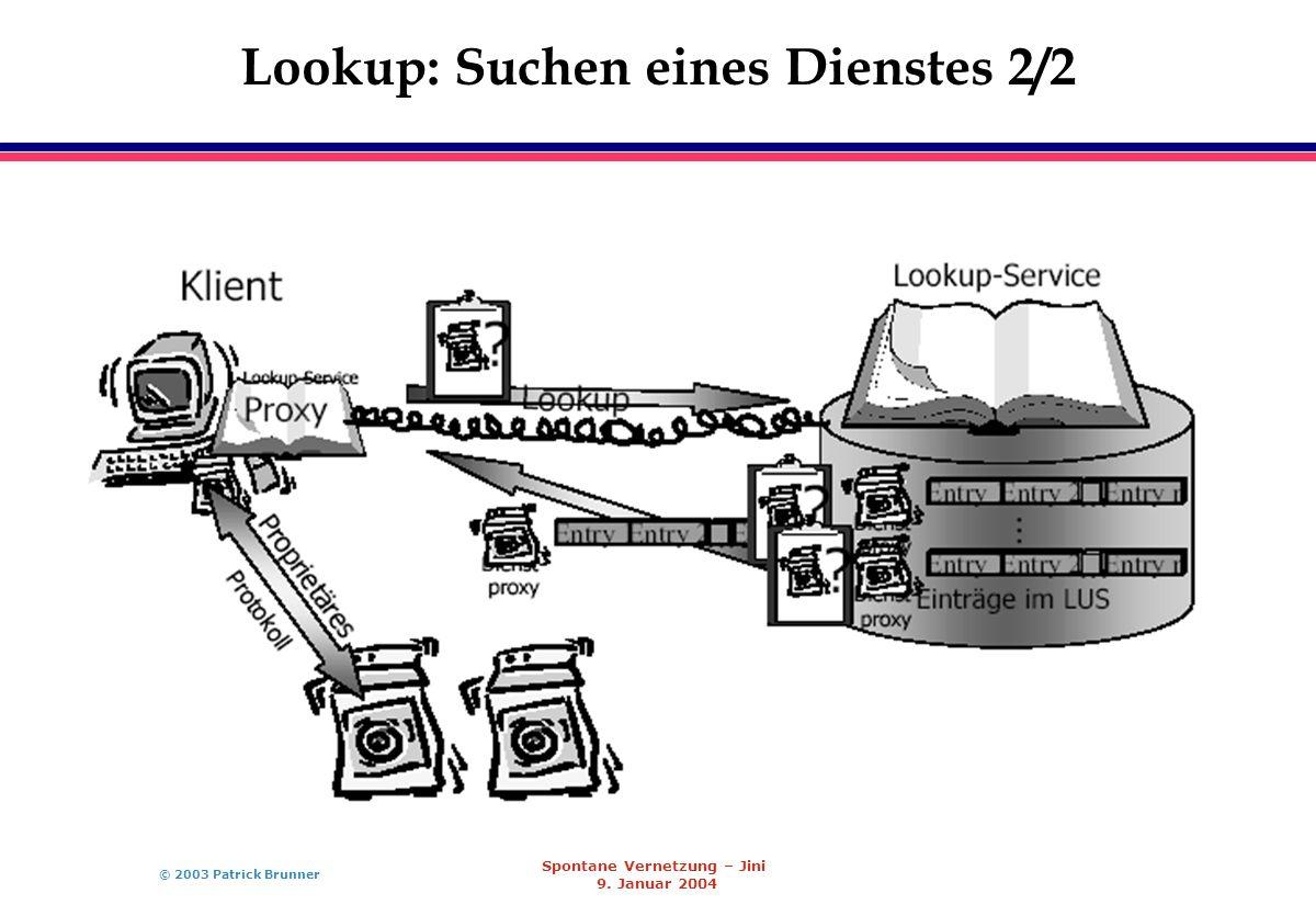 © 2003 Patrick Brunner Spontane Vernetzung – Jini 9. Januar 2004 Lookup: Suchen eines Dienstes 2/2
