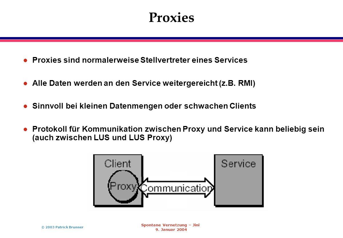 © 2003 Patrick Brunner Spontane Vernetzung – Jini 9. Januar 2004 Proxies l Proxies sind normalerweise Stellvertreter eines Services l Alle Daten werde