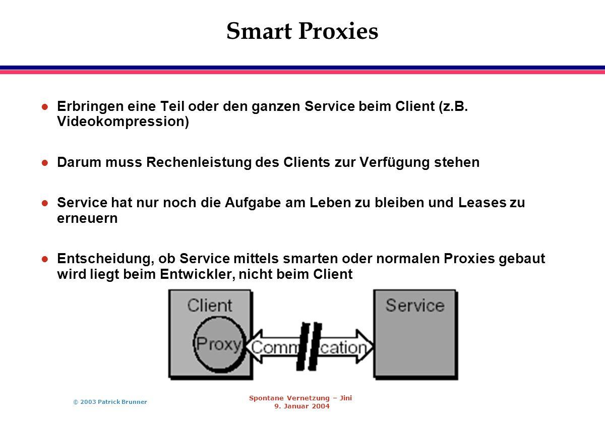 © 2003 Patrick Brunner Spontane Vernetzung – Jini 9. Januar 2004 Smart Proxies l Erbringen eine Teil oder den ganzen Service beim Client (z.B. Videoko