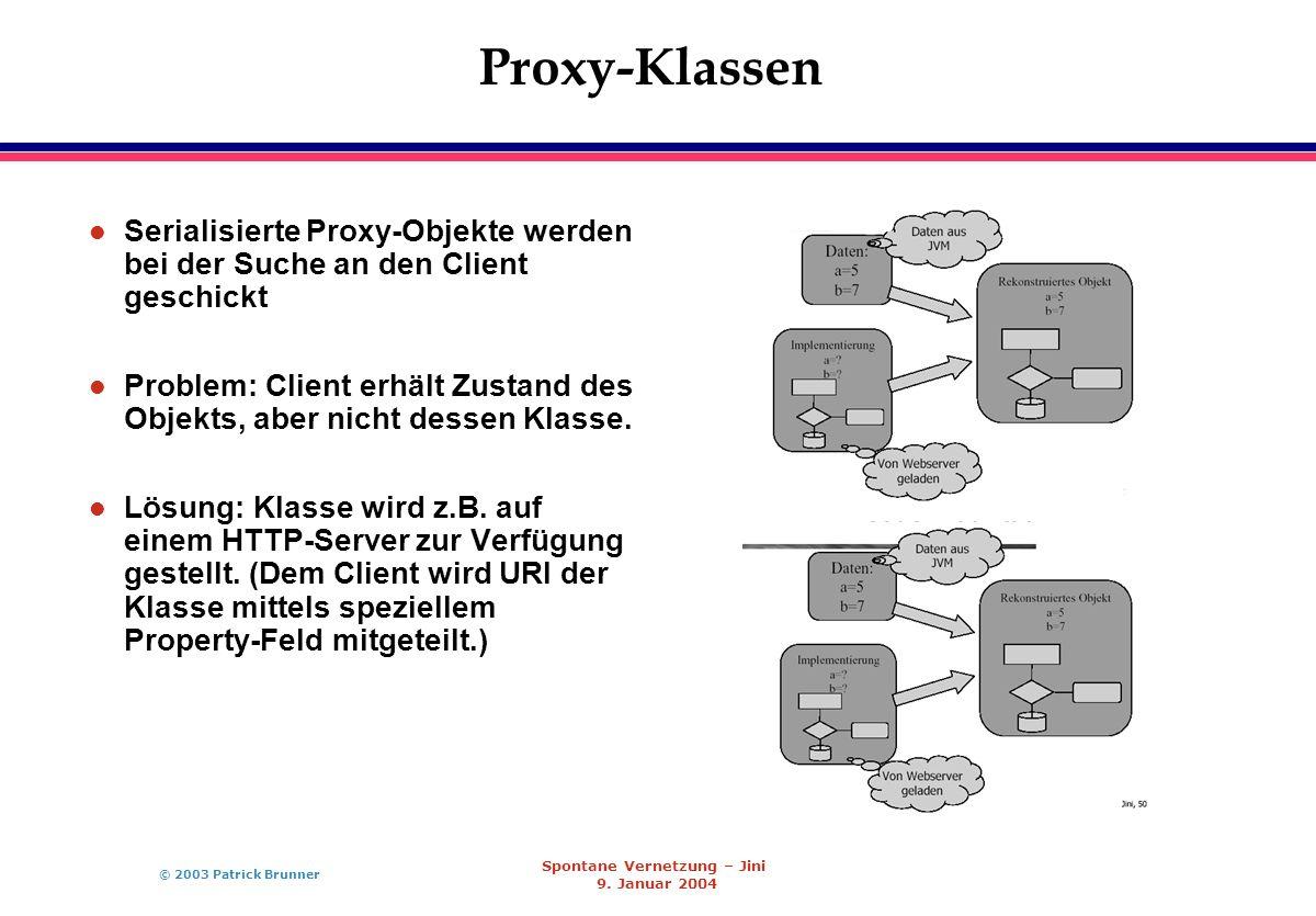 © 2003 Patrick Brunner Spontane Vernetzung – Jini 9. Januar 2004 Proxy-Klassen l Serialisierte Proxy-Objekte werden bei der Suche an den Client geschi