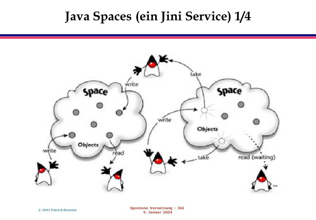 © 2003 Patrick Brunner Spontane Vernetzung – Jini 9. Januar 2004 Java Spaces (ein Jini Service) 1/4