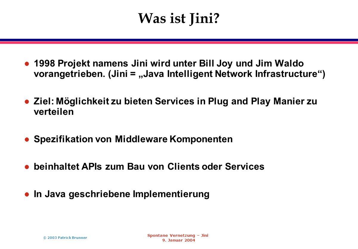 © 2003 Patrick Brunner Spontane Vernetzung – Jini 9. Januar 2004 Was ist Jini? l 1998 Projekt namens Jini wird unter Bill Joy und Jim Waldo vorangetri