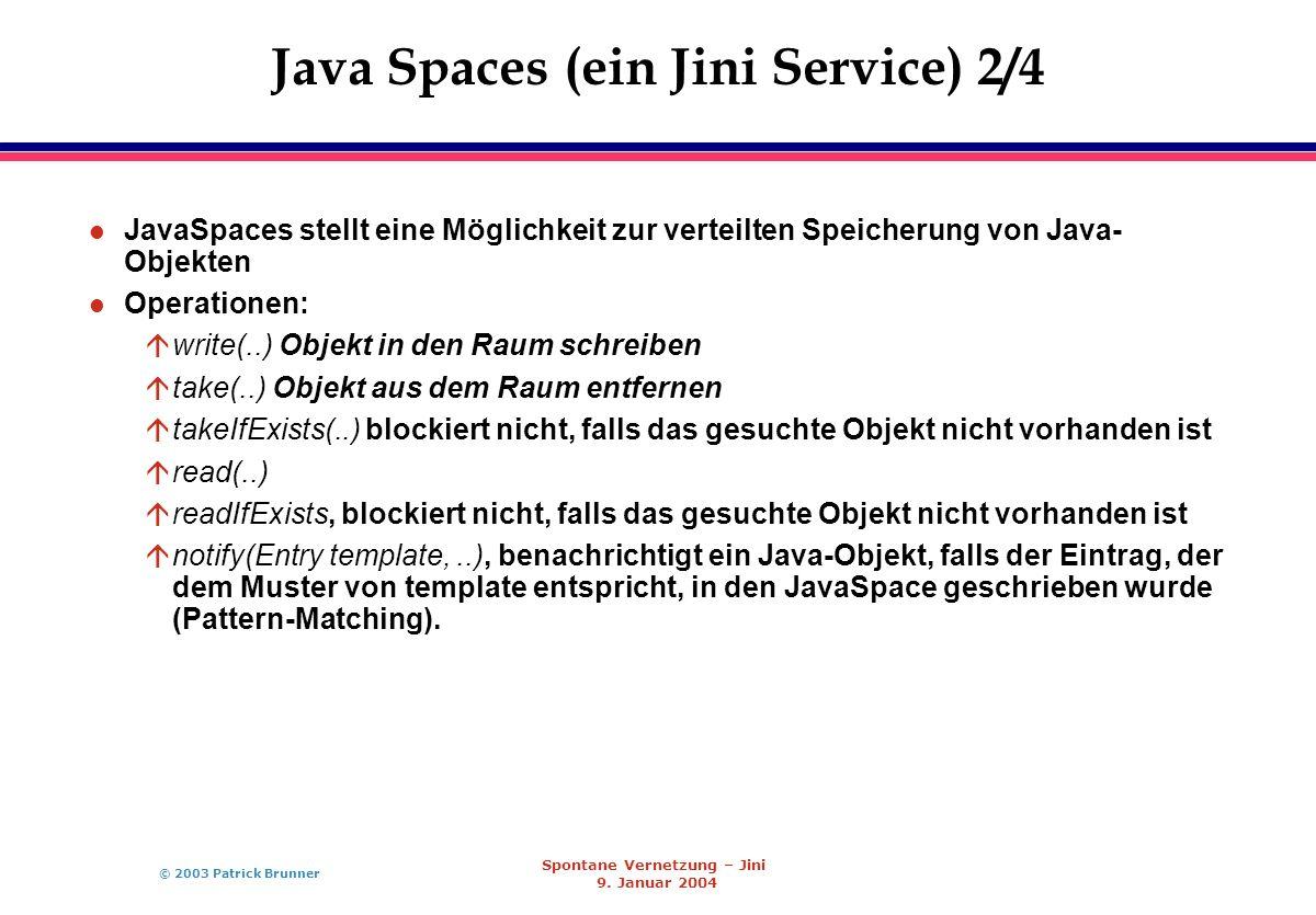 © 2003 Patrick Brunner Spontane Vernetzung – Jini 9. Januar 2004 Java Spaces (ein Jini Service) 2/4 l JavaSpaces stellt eine Möglichkeit zur verteilte