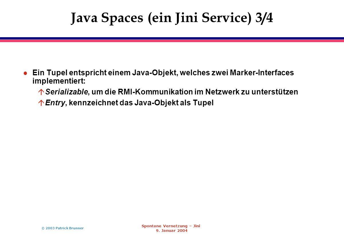 © 2003 Patrick Brunner Spontane Vernetzung – Jini 9. Januar 2004 Java Spaces (ein Jini Service) 3/4 l Ein Tupel entspricht einem Java-Objekt, welches