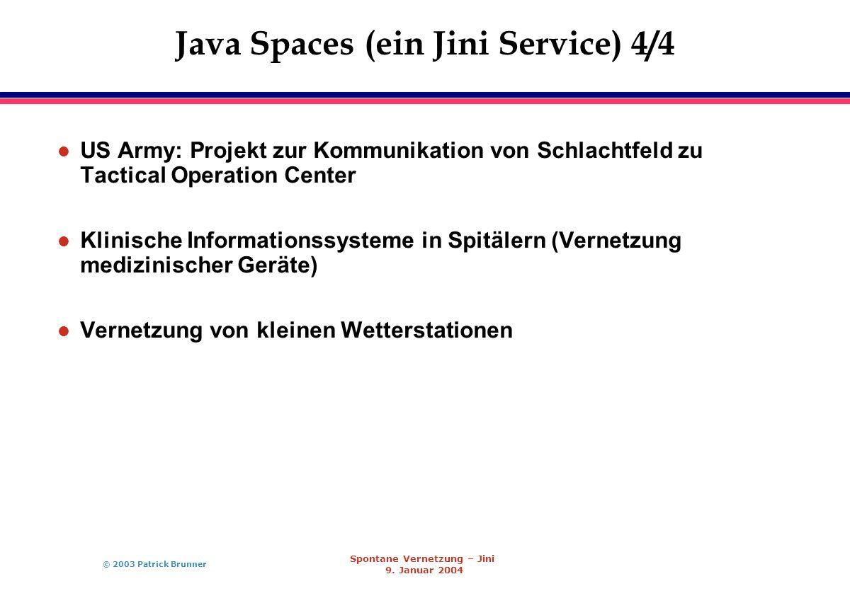 © 2003 Patrick Brunner Spontane Vernetzung – Jini 9. Januar 2004 Java Spaces (ein Jini Service) 4/4 l US Army: Projekt zur Kommunikation von Schlachtf