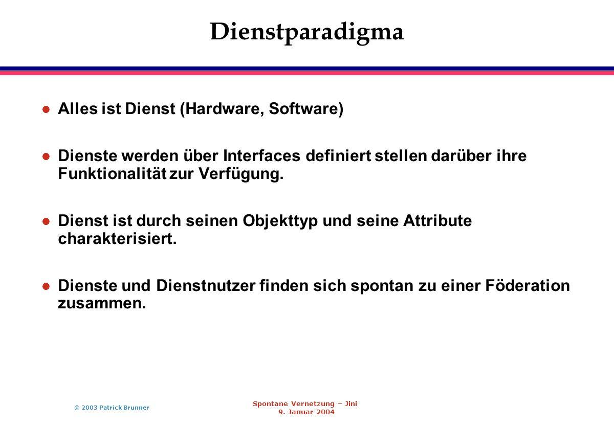 © 2003 Patrick Brunner Spontane Vernetzung – Jini 9. Januar 2004 Dienstparadigma l Alles ist Dienst (Hardware, Software) l Dienste werden über Interfa