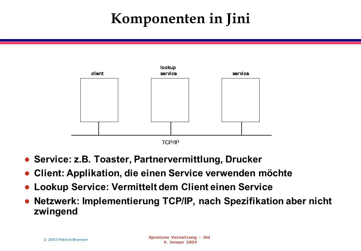 © 2003 Patrick Brunner Spontane Vernetzung – Jini 9. Januar 2004 Komponenten in Jini l Service: z.B. Toaster, Partnervermittlung, Drucker l Client: Ap